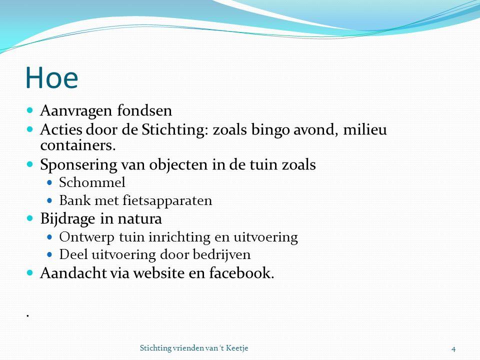 Hoe Aanvragen fondsen Acties door de Stichting: zoals bingo avond, milieu containers. Sponsering van objecten in de tuin zoals Schommel Bank met fiets