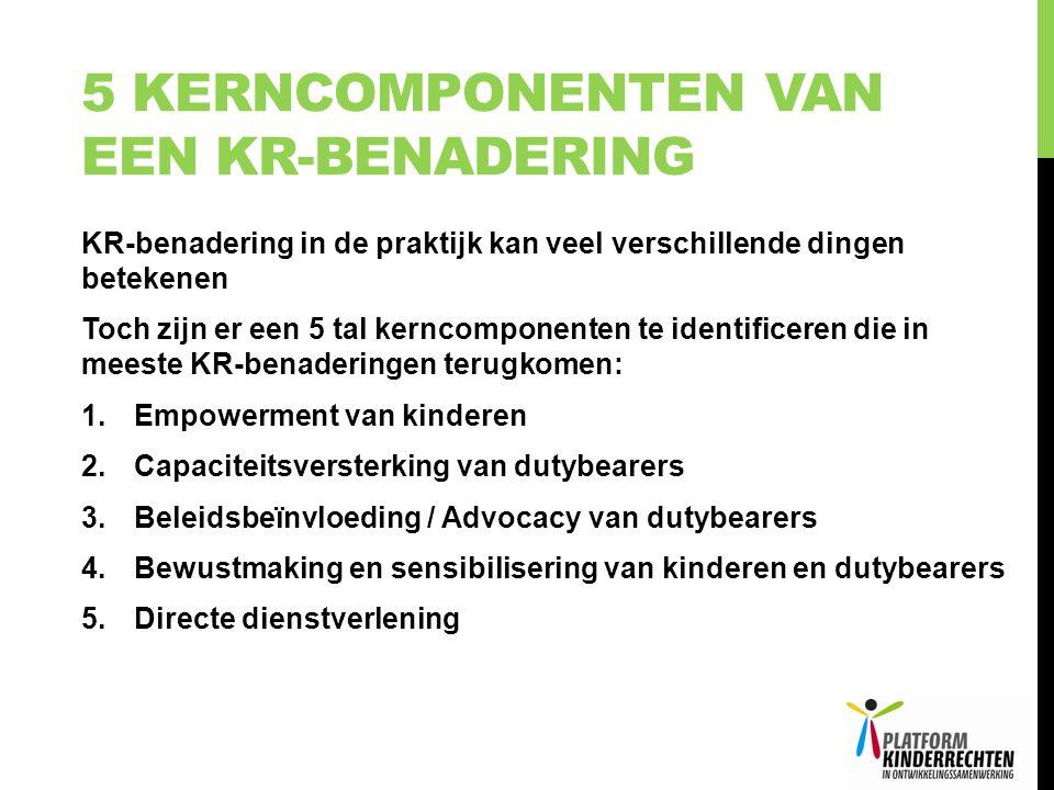 5 KERNCOMPONENTEN VAN EEN KR-BENADERING KR-benadering in de praktijk kan veel verschillende dingen betekenen Toch zijn er een 5 tal kerncomponenten te identificeren die in meeste KR-benaderingen terugkomen: 1.Empowerment van kinderen 2.Capaciteitsversterking van dutybearers 3.Beleidsbeïnvloeding / Advocacy van dutybearers 4.Bewustmaking en sensibilisering van kinderen en dutybearers 5.Directe dienstverlening