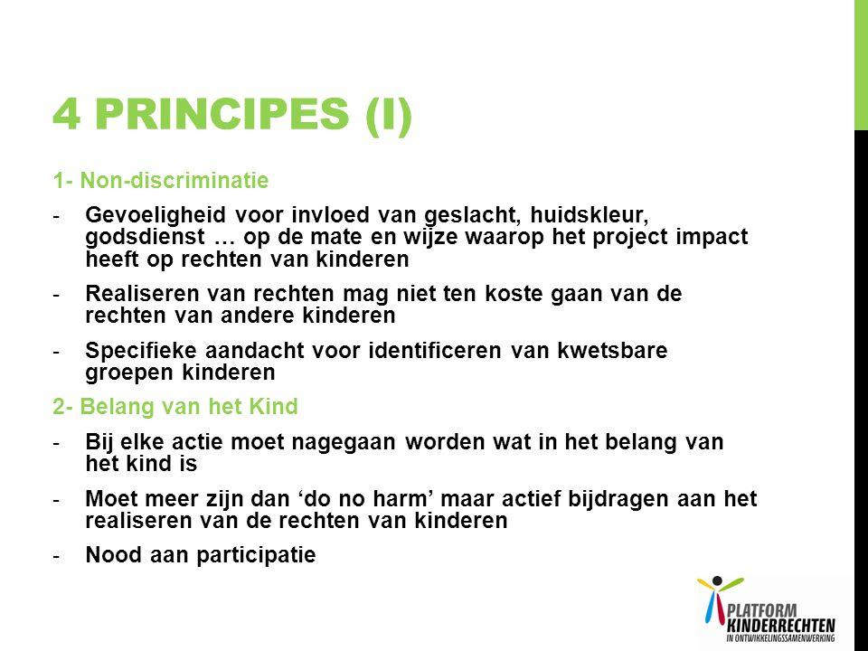 4 PRINCIPES (I) 1- Non-discriminatie -Gevoeligheid voor invloed van geslacht, huidskleur, godsdienst … op de mate en wijze waarop het project impact heeft op rechten van kinderen -Realiseren van rechten mag niet ten koste gaan van de rechten van andere kinderen -Specifieke aandacht voor identificeren van kwetsbare groepen kinderen 2- Belang van het Kind -Bij elke actie moet nagegaan worden wat in het belang van het kind is -Moet meer zijn dan 'do no harm' maar actief bijdragen aan het realiseren van de rechten van kinderen -Nood aan participatie