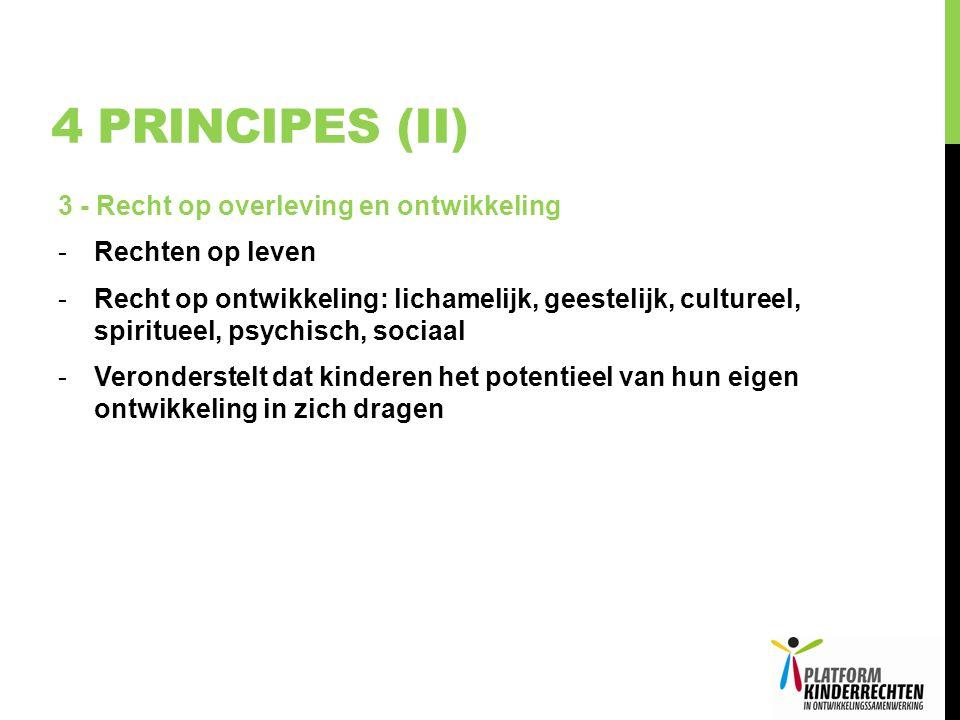 4 PRINCIPES (II) 3 - Recht op overleving en ontwikkeling -Rechten op leven -Recht op ontwikkeling: lichamelijk, geestelijk, cultureel, spiritueel, psychisch, sociaal -Veronderstelt dat kinderen het potentieel van hun eigen ontwikkeling in zich dragen