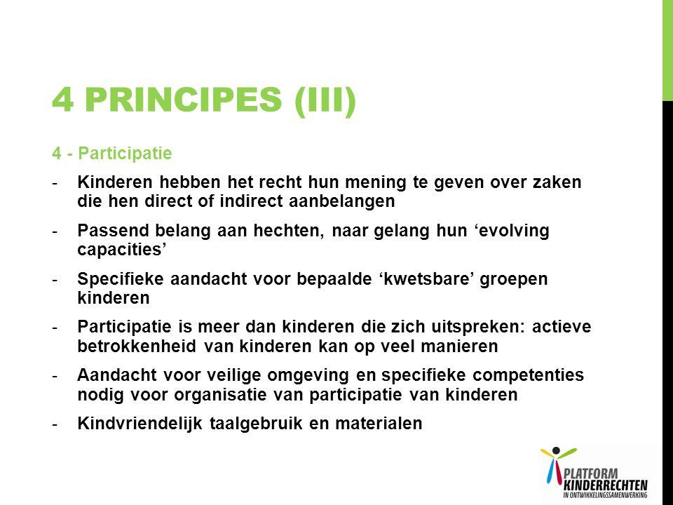 4 PRINCIPES (III) 4 - Participatie -Kinderen hebben het recht hun mening te geven over zaken die hen direct of indirect aanbelangen -Passend belang aan hechten, naar gelang hun 'evolving capacities' -Specifieke aandacht voor bepaalde 'kwetsbare' groepen kinderen -Participatie is meer dan kinderen die zich uitspreken: actieve betrokkenheid van kinderen kan op veel manieren -Aandacht voor veilige omgeving en specifieke competenties nodig voor organisatie van participatie van kinderen -Kindvriendelijk taalgebruik en materialen