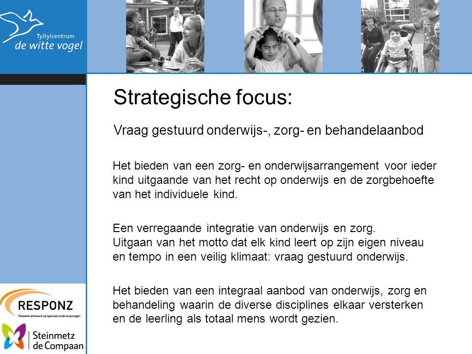 Strategische focus: Vraag gestuurd onderwijs-, zorg- en behandelaanbod Het bieden van een zorg- en onderwijsarrangement voor ieder kind uitgaande van