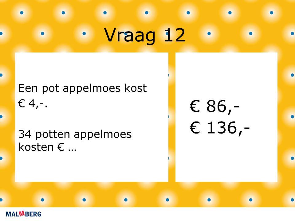 Vraag 12 Een pot appelmoes kost € 4,-. 34 potten appelmoes kosten € … € 86,- € 136,-