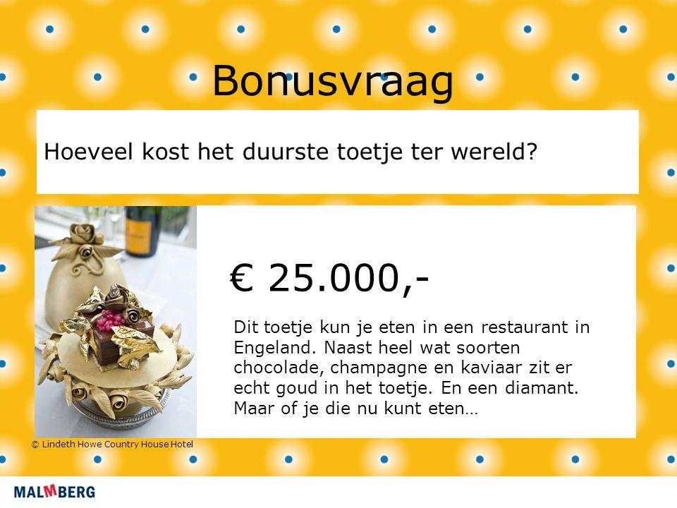 € 25.000,- Bonusvraag Hoeveel kost het duurste toetje ter wereld.