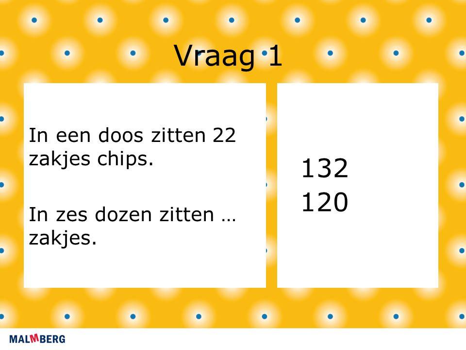 Vraag 1 In een doos zitten 22 zakjes chips. In zes dozen zitten … zakjes. 132 120