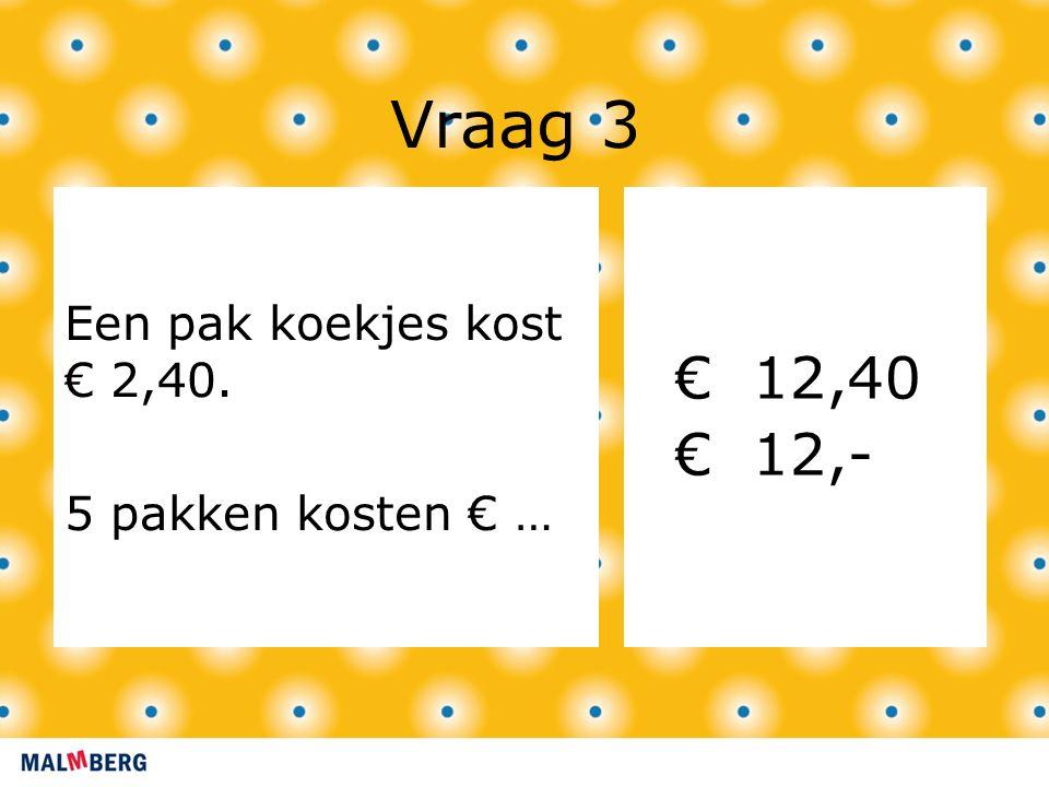 Vraag 3 Een pak koekjes kost € 2,40. 5 pakken kosten € … € 12,40 € 12,-
