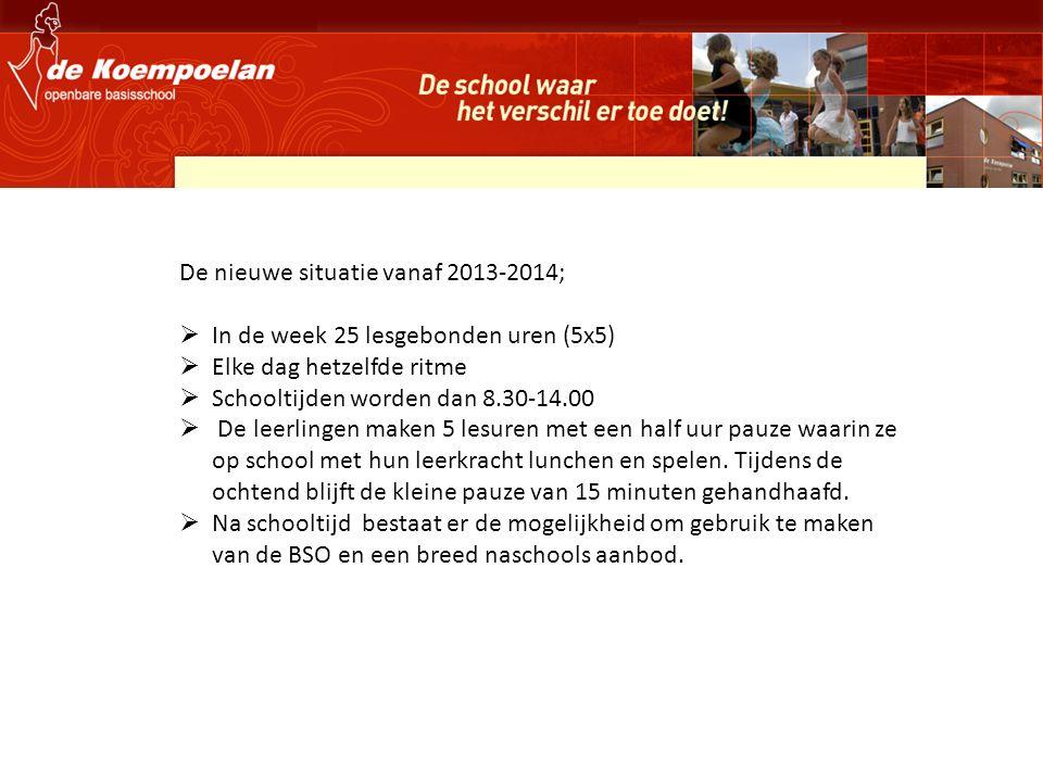 De nieuwe situatie vanaf 2013-2014;  In de week 25 lesgebonden uren (5x5)  Elke dag hetzelfde ritme  Schooltijden worden dan 8.30-14.00  De leerlingen maken 5 lesuren met een half uur pauze waarin ze op school met hun leerkracht lunchen en spelen.