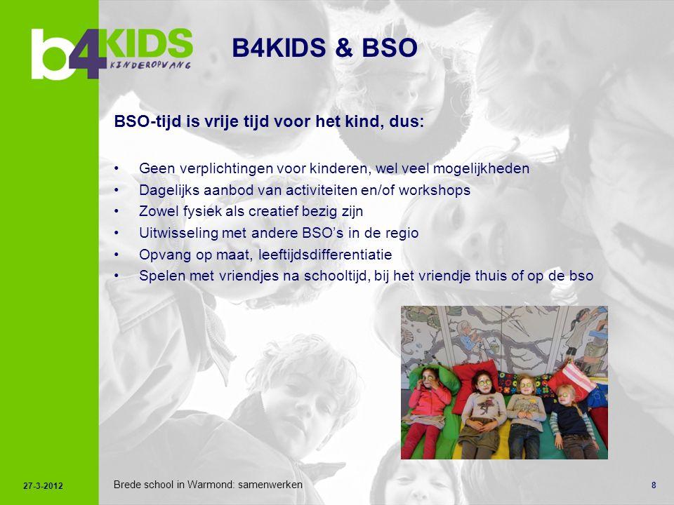 8 B4KIDS & BSO BSO-tijd is vrije tijd voor het kind, dus: Geen verplichtingen voor kinderen, wel veel mogelijkheden Dagelijks aanbod van activiteiten en/of workshops Zowel fysiek als creatief bezig zijn Uitwisseling met andere BSO's in de regio Opvang op maat, leeftijdsdifferentiatie Spelen met vriendjes na schooltijd, bij het vriendje thuis of op de bso 27-3-2012