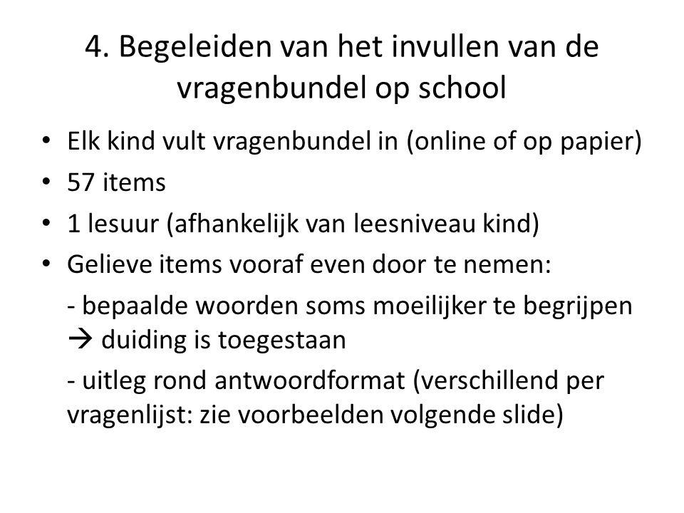 4. Begeleiden van het invullen van de vragenbundel op school Elk kind vult vragenbundel in (online of op papier) 57 items 1 lesuur (afhankelijk van le