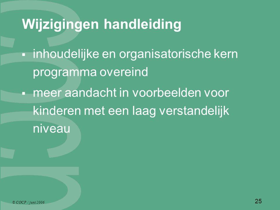 © COCP / juni 2006 25 Wijzigingen handleiding  inhoudelijke en organisatorische kern programma overeind  meer aandacht in voorbeelden voor kinderen met een laag verstandelijk niveau