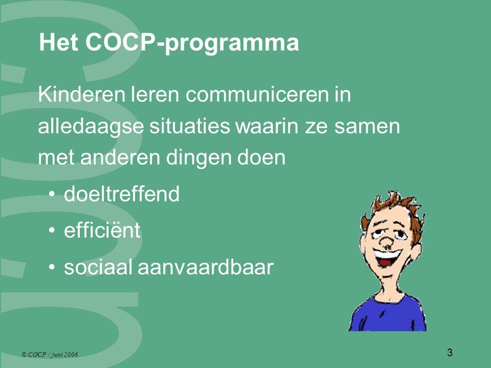© COCP / juni 2006 3 Het COCP-programma Kinderen leren communiceren in alledaagse situaties waarin ze samen met anderen dingen doen doeltreffend efficiënt sociaal aanvaardbaar