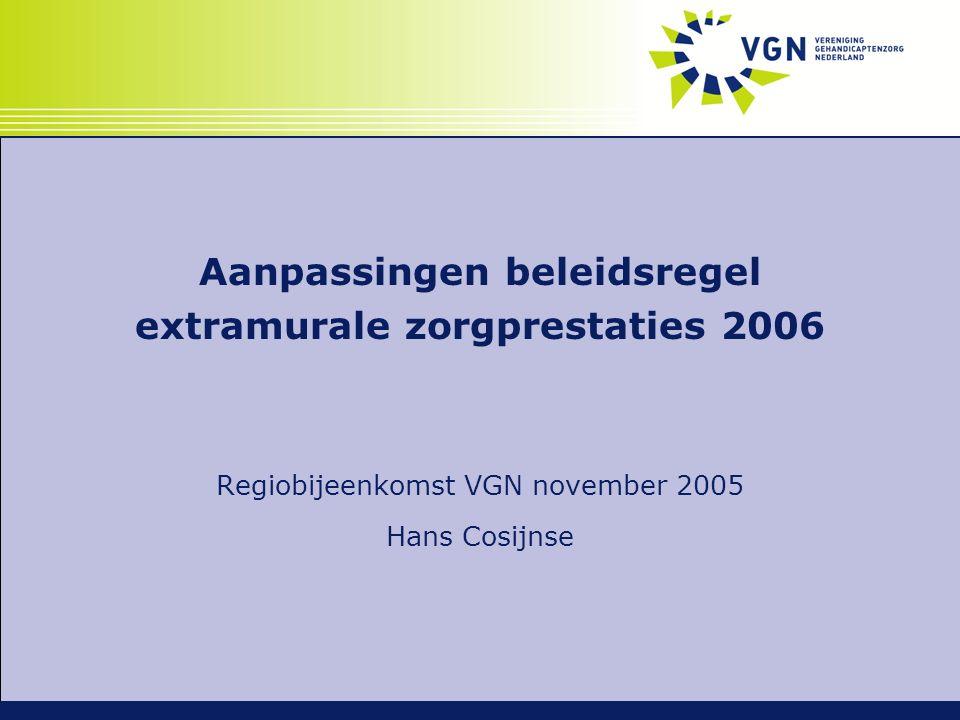 Aanpassingen beleidsregel extramurale zorgprestaties 2006 Regiobijeenkomst VGN november 2005 Hans Cosijnse