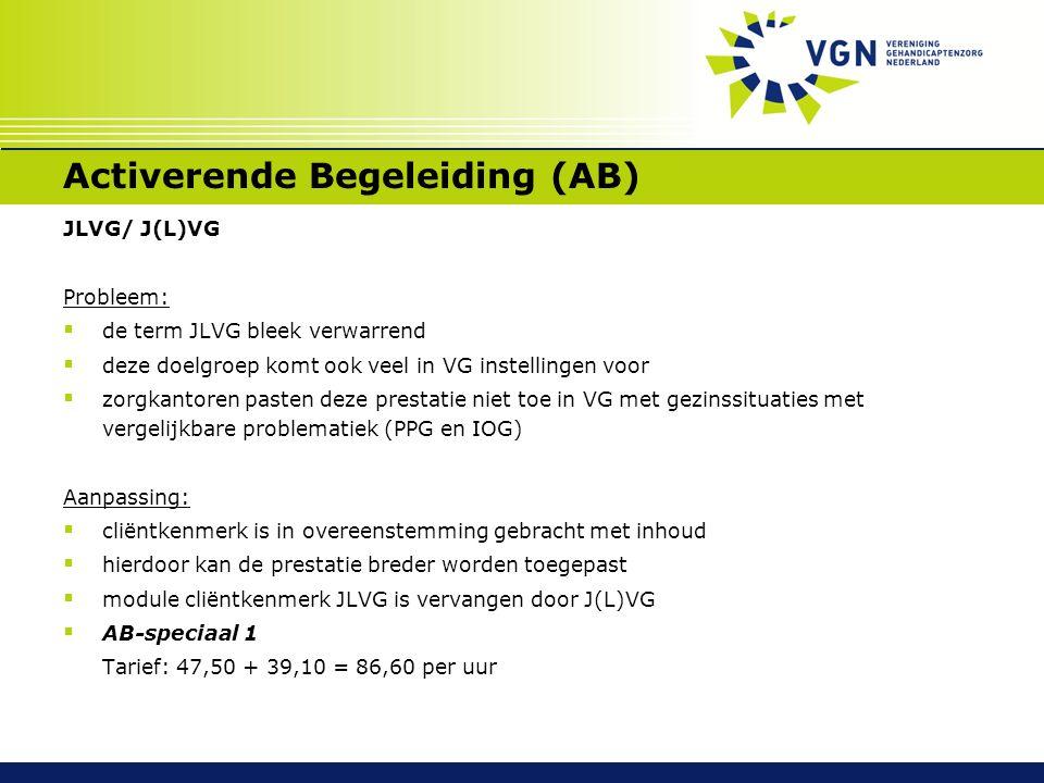 Activerende Begeleiding (AB) JLVG/ J(L)VG Probleem:  de term JLVG bleek verwarrend  deze doelgroep komt ook veel in VG instellingen voor  zorgkantoren pasten deze prestatie niet toe in VG met gezinssituaties met vergelijkbare problematiek (PPG en IOG) Aanpassing:  cliëntkenmerk is in overeenstemming gebracht met inhoud  hierdoor kan de prestatie breder worden toegepast  module cliëntkenmerk JLVG is vervangen door J(L)VG  AB-speciaal 1 Tarief: 47,50 + 39,10 = 86,60 per uur