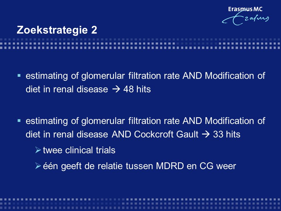 Zoekstrategie 2  estimating of glomerular filtration rate AND Modification of diet in renal disease  48 hits  estimating of glomerular filtration rate AND Modification of diet in renal disease AND Cockcroft Gault  33 hits  twee clinical trials  één geeft de relatie tussen MDRD en CG weer