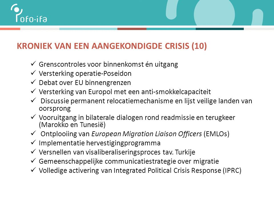 KRONIEK VAN EEN AANGEKONDIGDE CRISIS (10) Grenscontroles voor binnenkomst én uitgang Versterking operatie-Poseidon Debat over EU binnengrenzen Versterking van Europol met een anti-smokkelcapaciteit Discussie permanent relocatiemechanisme en lijst veilige landen van oorsprong Vooruitgang in bilaterale dialogen rond readmissie en terugkeer (Marokko en Tunesië) Ontplooiing van European Migration Liaison Officers (EMLOs) Implementatie hervestigingprogramma Versnellen van visaliberaliseringsproces tav.