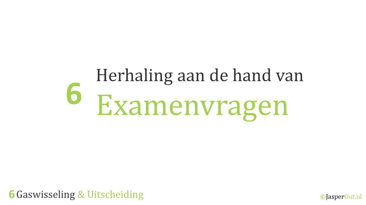 ©JasperOut.nl Herhaling aan de hand van Examenvragen 6 Gaswisseling & Uitscheiding 6
