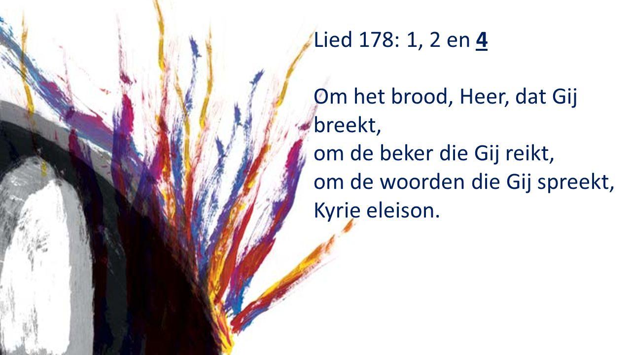 Lied 178: 1, 2 en 4 Om het brood, Heer, dat Gij breekt, om de beker die Gij reikt, om de woorden die Gij spreekt, Kyrie eleison.