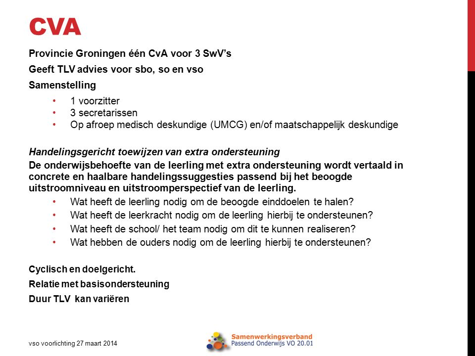 CVA Provincie Groningen één CvA voor 3 SwV's Geeft TLV advies voor sbo, so en vso Samenstelling 1 voorzitter 3 secretarissen Op afroep medisch deskundige (UMCG) en/of maatschappelijk deskundige Handelingsgericht toewijzen van extra ondersteuning De onderwijsbehoefte van de leerling met extra ondersteuning wordt vertaald in concrete en haalbare handelingssuggesties passend bij het beoogde uitstroomniveau en uitstroomperspectief van de leerling.