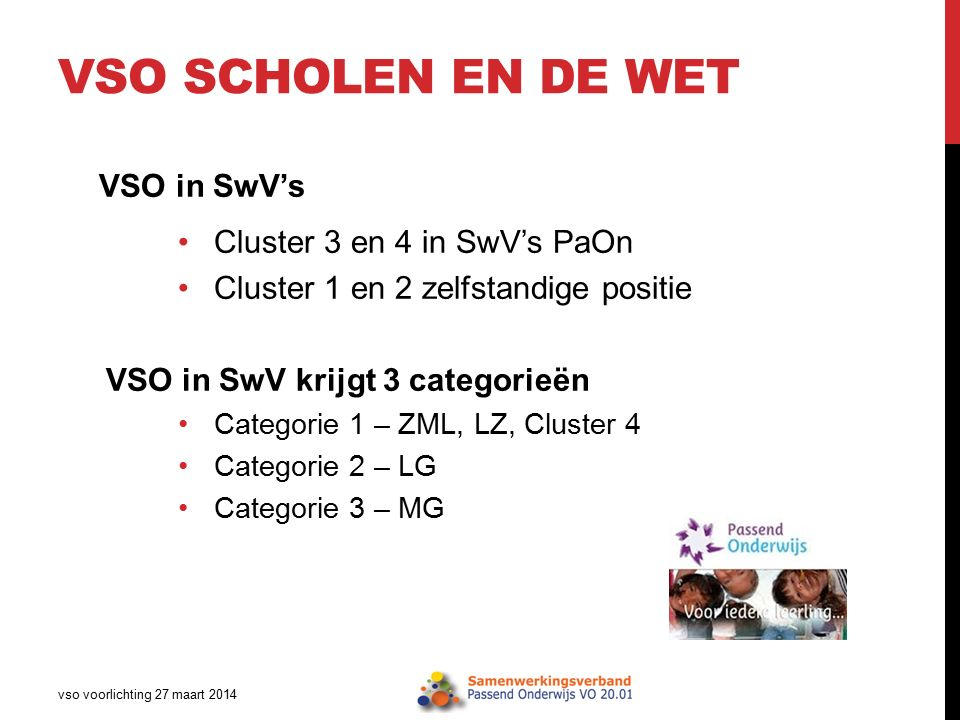 VSO SCHOLEN EN DE WET VSO in SwV's Cluster 3 en 4 in SwV's PaOn Cluster 1 en 2 zelfstandige positie VSO in SwV krijgt 3 categorieën Categorie 1 – ZML, LZ, Cluster 4 Categorie 2 – LG Categorie 3 – MG vso voorlichting 27 maart 2014