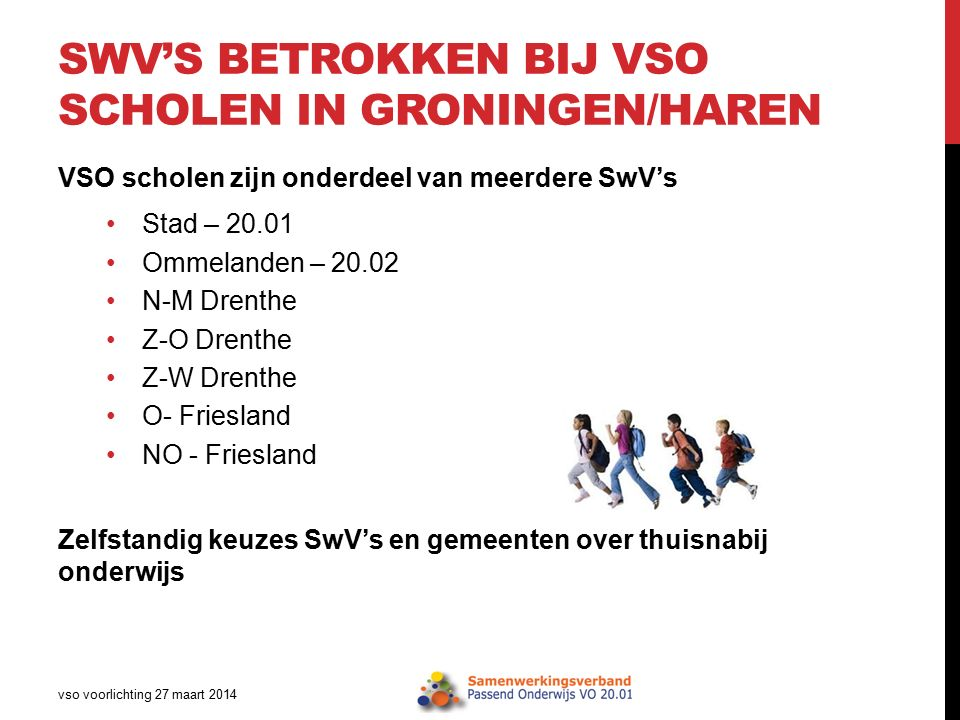 SWV'S BETROKKEN BIJ VSO SCHOLEN IN GRONINGEN/HAREN VSO scholen zijn onderdeel van meerdere SwV's Stad – 20.01 Ommelanden – 20.02 N-M Drenthe Z-O Drenthe Z-W Drenthe O- Friesland NO - Friesland Zelfstandig keuzes SwV's en gemeenten over thuisnabij onderwijs vso voorlichting 27 maart 2014