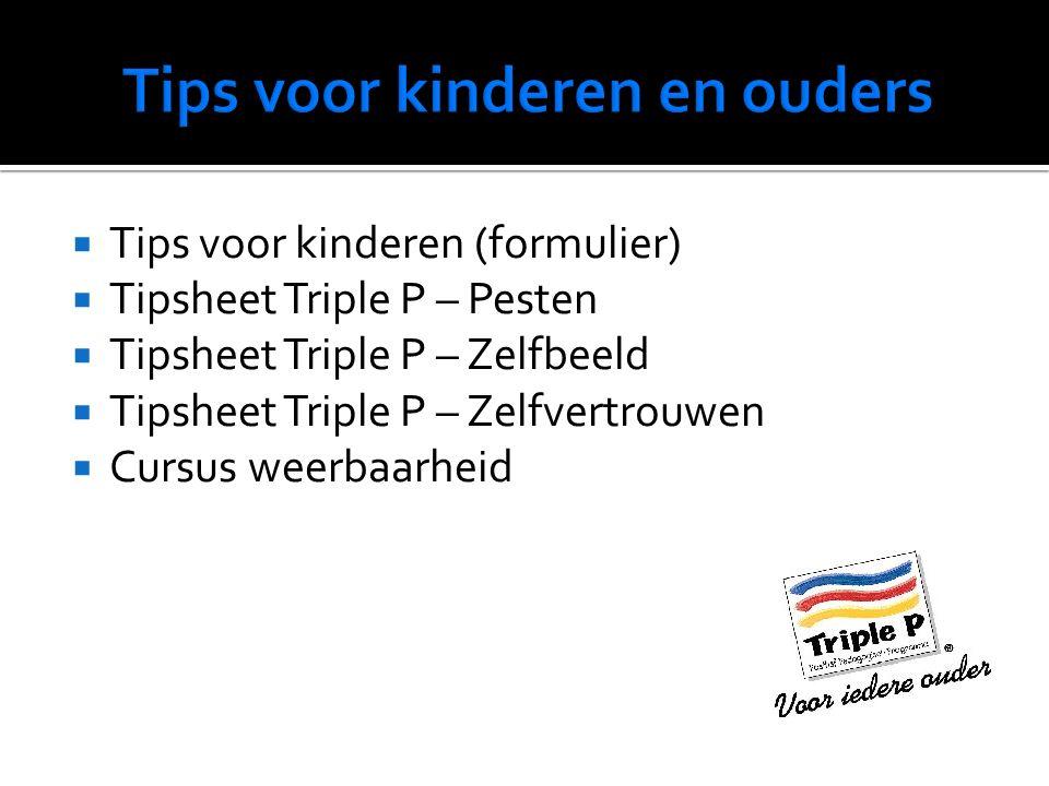  Tips voor kinderen (formulier)  Tipsheet Triple P – Pesten  Tipsheet Triple P – Zelfbeeld  Tipsheet Triple P – Zelfvertrouwen  Cursus weerbaarheid