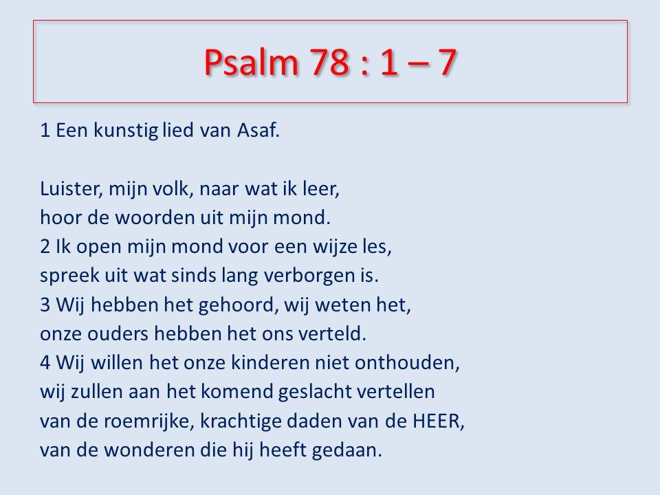 Psalm 78 : 1 – 7 5 Hij stelde een richtlijn vast voor Jakob en kondigde in Israël een wet af.