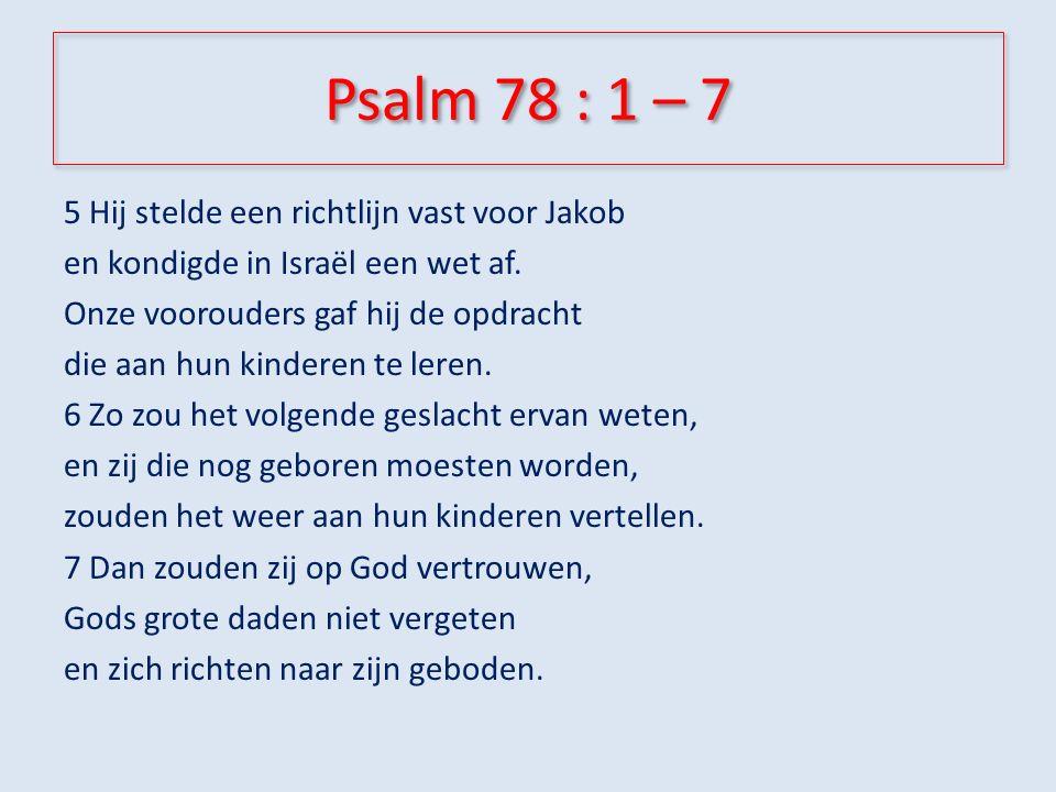 Psalm 78 : 1 – 7 Horen: – Luister, mijn volk, naar wat ik leer, hoor de woorden uit mijn mond.