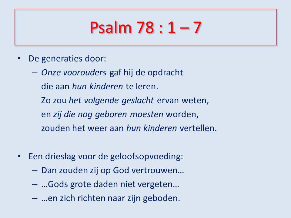 Psalm 78 : 1 – 7 De generaties door: – Onze voorouders gaf hij de opdracht die aan hun kinderen te leren.