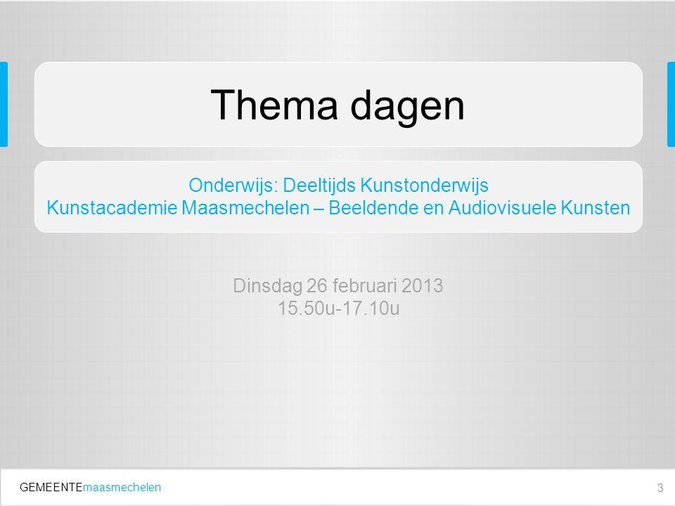GEMEENTEmaasmechelen 3 Thema dagen Onderwijs: Deeltijds Kunstonderwijs Kunstacademie Maasmechelen – Beeldende en Audiovisuele Kunsten Dinsdag 26 februari 2013 15.50u-17.10u