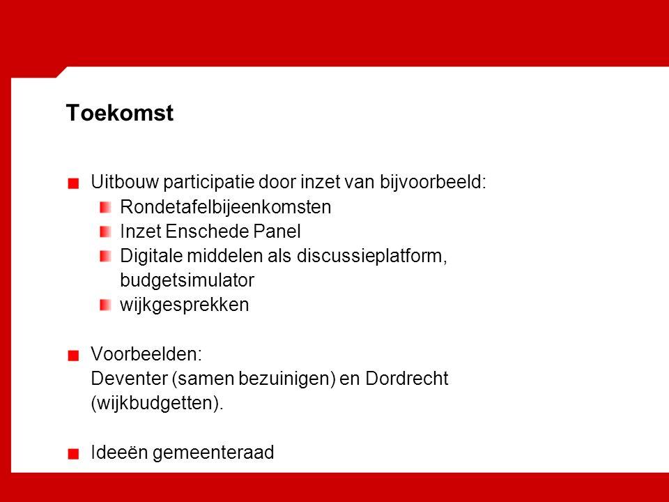 Toekomst Uitbouw participatie door inzet van bijvoorbeeld: Rondetafelbijeenkomsten Inzet Enschede Panel Digitale middelen als discussieplatform, budgetsimulator wijkgesprekken Voorbeelden: Deventer (samen bezuinigen) en Dordrecht (wijkbudgetten).