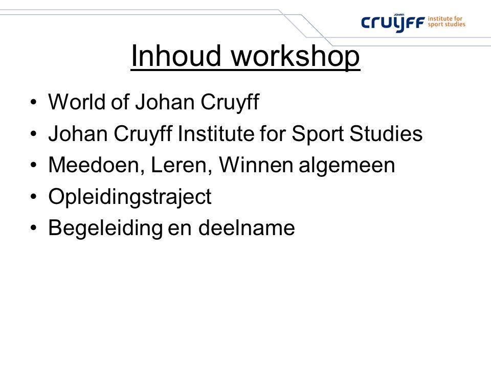 Inhoud workshop World of Johan Cruyff Johan Cruyff Institute for Sport Studies Meedoen, Leren, Winnen algemeen Opleidingstraject Begeleiding en deelna
