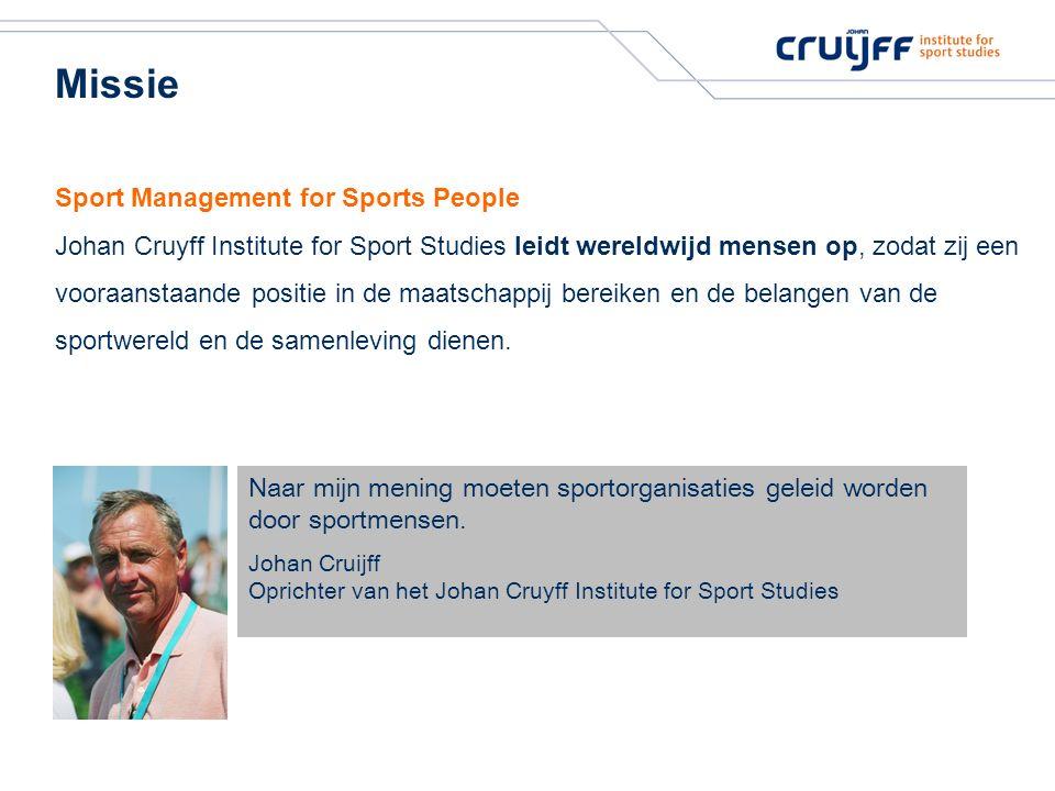 Missie Sport Management for Sports People Johan Cruyff Institute for Sport Studies leidt wereldwijd mensen op, zodat zij een vooraanstaande positie in de maatschappij bereiken en de belangen van de sportwereld en de samenleving dienen.