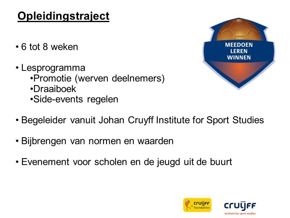 Opleidingstraject 6 tot 8 weken Lesprogramma Promotie (werven deelnemers) Draaiboek Side-events regelen Begeleider vanuit Johan Cruyff Institute for Sport Studies Bijbrengen van normen en waarden Evenement voor scholen en de jeugd uit de buurt