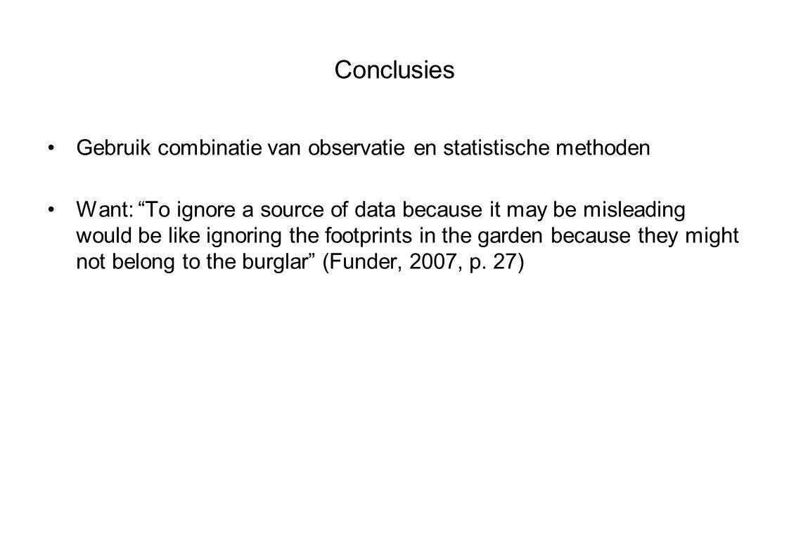 Conclusies Gebruik combinatie van observatie en statistische methoden Want: To ignore a source of data because it may be misleading would be like ignoring the footprints in the garden because they might not belong to the burglar (Funder, 2007, p.