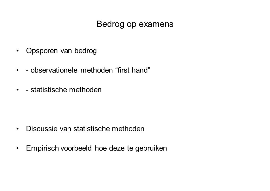 Bedrog op examens Opsporen van bedrog - observationele methoden first hand - statistische methoden Discussie van statistische methoden Empirisch voorbeeld hoe deze te gebruiken