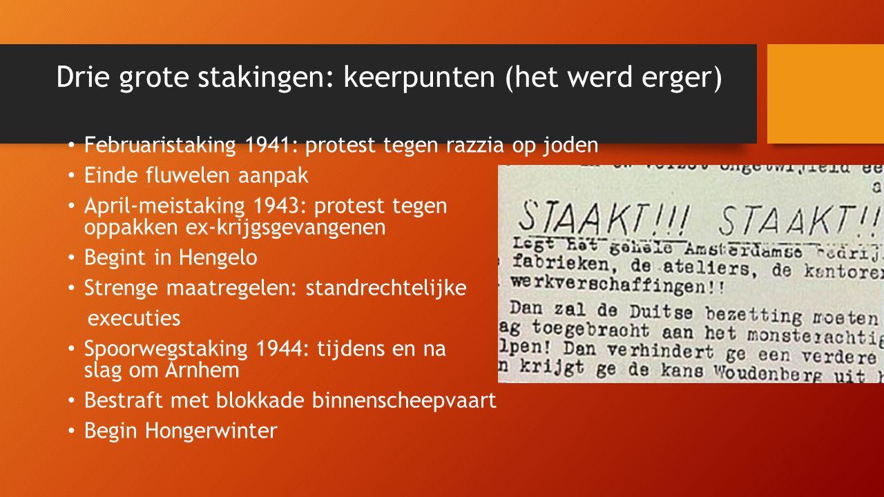 Drie grote stakingen: keerpunten (het werd erger) Februaristaking 1941: protest tegen razzia op joden Einde fluwelen aanpak April-meistaking 1943: protest tegen oppakken ex-krijgsgevangenen Begint in Hengelo Strenge maatregelen: standrechtelijke executies Spoorwegstaking 1944: tijdens en na slag om Arnhem Bestraft met blokkade binnenscheepvaart Begin Hongerwinter