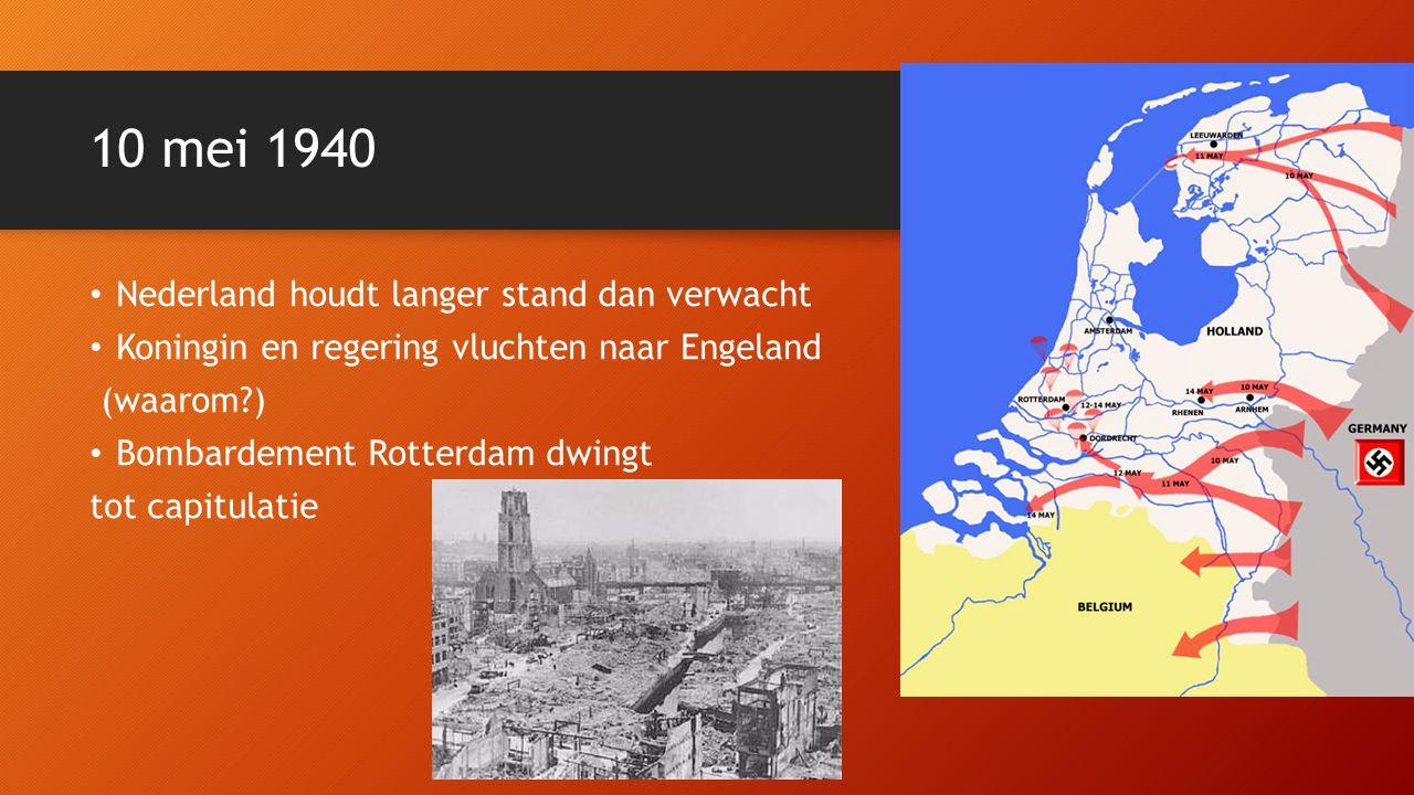 10 mei 1940 Nederland houdt langer stand dan verwacht Koningin en regering vluchten naar Engeland (waarom ) Bombardement Rotterdam dwingt tot capitulatie