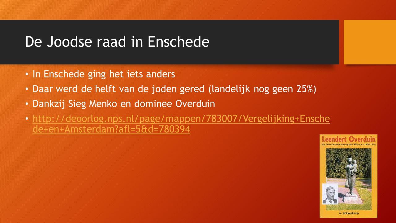 De Joodse raad in Enschede In Enschede ging het iets anders Daar werd de helft van de joden gered (landelijk nog geen 25%) Dankzij Sieg Menko en dominee Overduin http://deoorlog.nps.nl/page/mappen/783007/Vergelijking+Ensche de+en+Amsterdam afl=5&d=780394 http://deoorlog.nps.nl/page/mappen/783007/Vergelijking+Ensche de+en+Amsterdam afl=5&d=780394