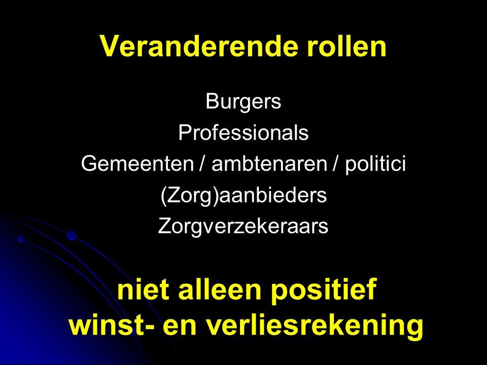 Veranderende rollen Burgers Professionals Gemeenten / ambtenaren / politici (Zorg)aanbieders Zorgverzekeraars niet alleen positief winst- en verliesrekening