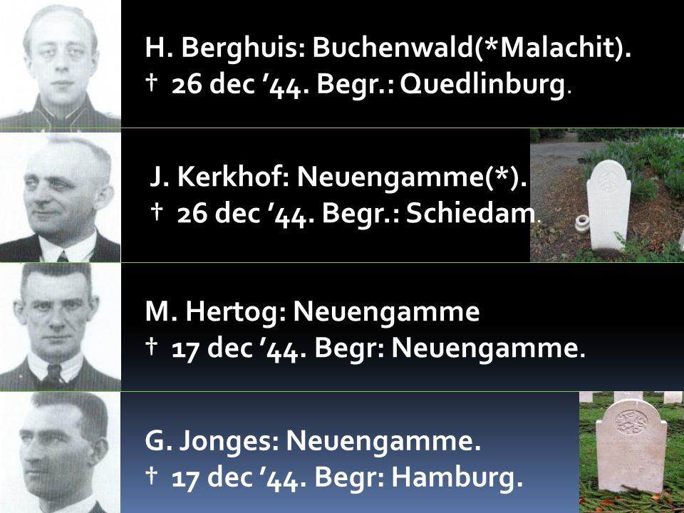 H. Berghuis: Buchenwald(*Malachit). † 26 dec '44. Begr.: Quedlinburg. J. Kerkhof: Neuengamme(*). † 26 dec '44. Begr.: Schiedam. M. Hertog: Neuengamme