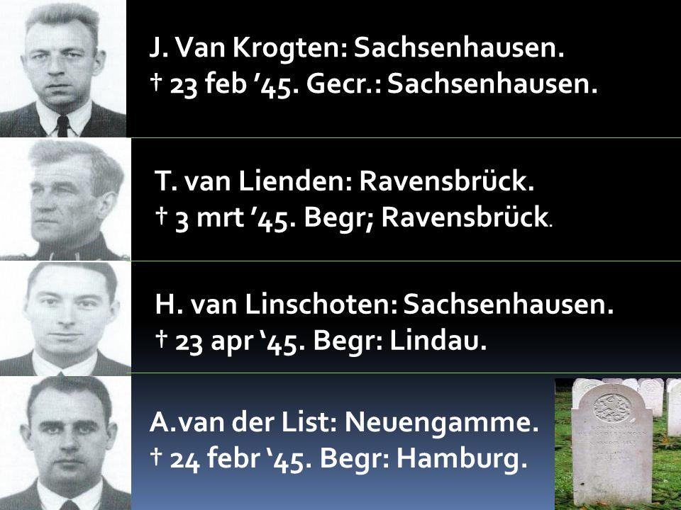 J. Van Krogten: Sachsenhausen. † 23 feb '45. Gecr.: Sachsenhausen. T. van Lienden: Ravensbrück. † 3 mrt '45. Begr; Ravensbrück. H. van Linschoten: Sac