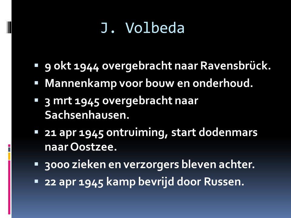 J. Volbeda  9 okt 1944 overgebracht naar Ravensbrück.  Mannenkamp voor bouw en onderhoud.  3 mrt 1945 overgebracht naar Sachsenhausen.  21 apr 194