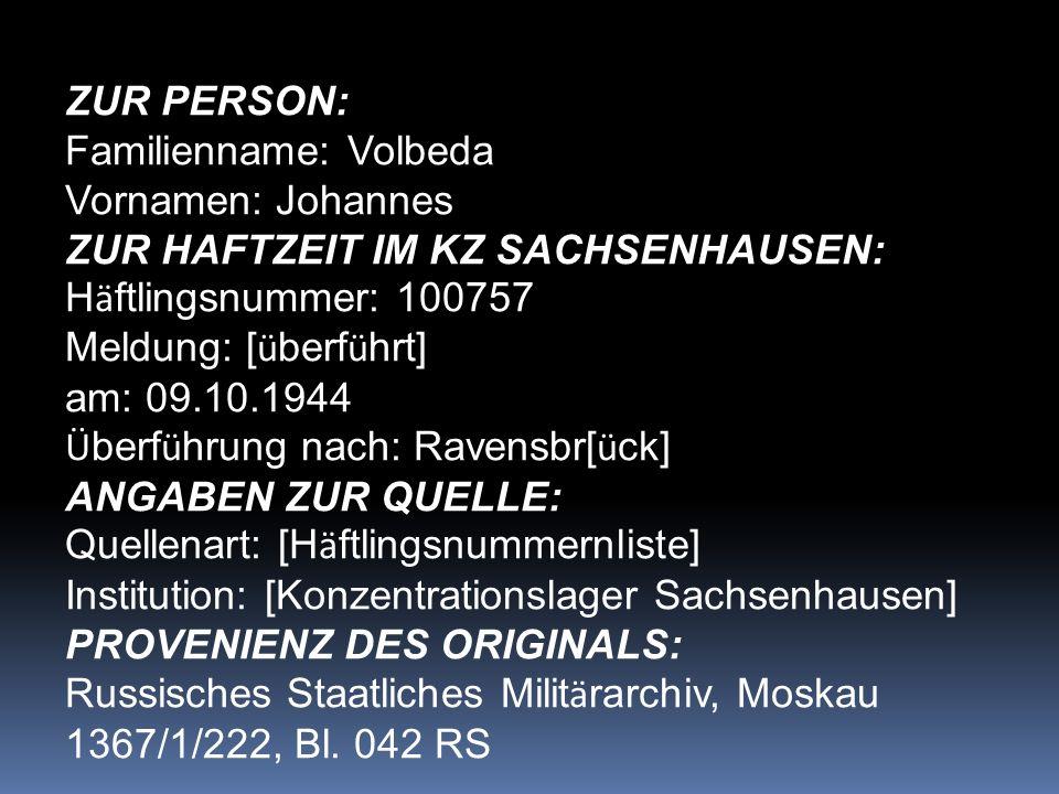 ZUR PERSON: Familienname: Volbeda Vornamen: Johannes ZUR HAFTZEIT IM KZ SACHSENHAUSEN: H ä ftlingsnummer: 100757 Meldung: [ ü berf ü hrt] am: 09.10.1944 Ü berf ü hrung nach: Ravensbr[ ü ck] ANGABEN ZUR QUELLE: Quellenart: [H ä ftlingsnummernliste] Institution: [Konzentrationslager Sachsenhausen] PROVENIENZ DES ORIGINALS: Russisches Staatliches Milit ä rarchiv, Moskau 1367/1/222, Bl.