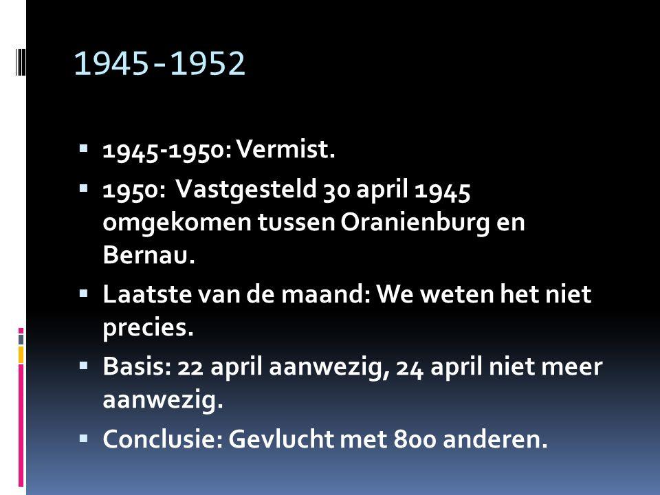 1945-1952  1945-1950: Vermist.  1950: Vastgesteld 30 april 1945 omgekomen tussen Oranienburg en Bernau.  Laatste van de maand: We weten het niet pr