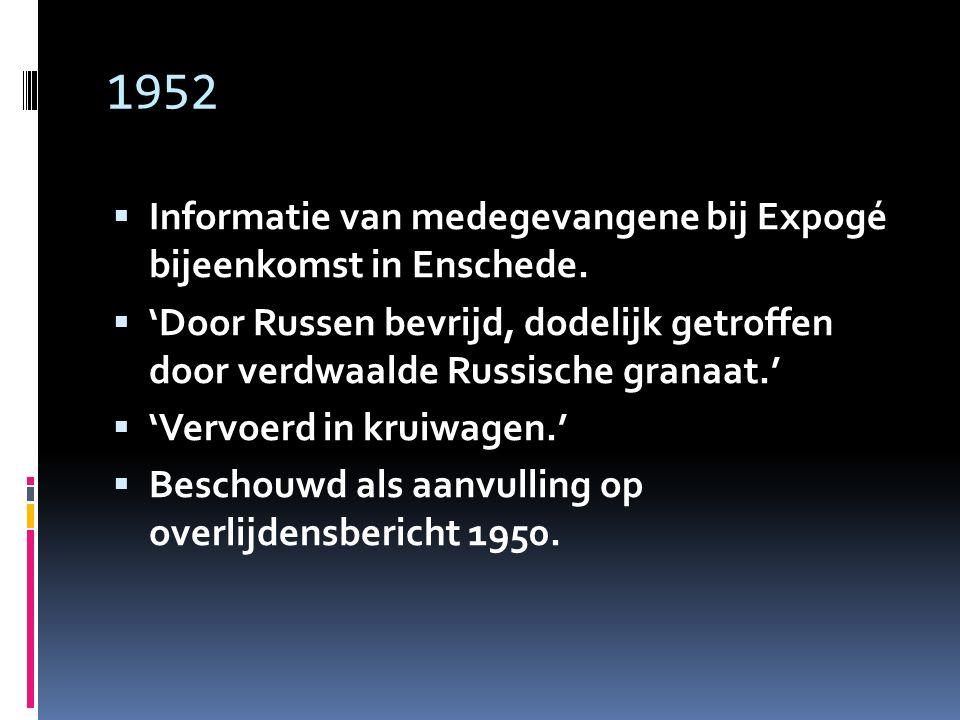 1952  Informatie van medegevangene bij Expogé bijeenkomst in Enschede.  'Door Russen bevrijd, dodelijk getroffen door verdwaalde Russische granaat.'