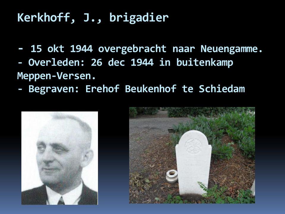 Kerkhoff, J., brigadier - 15 okt 1944 overgebracht naar Neuengamme. - Overleden: 26 dec 1944 in buitenkamp Meppen-Versen. - Begraven: Erehof Beukenhof
