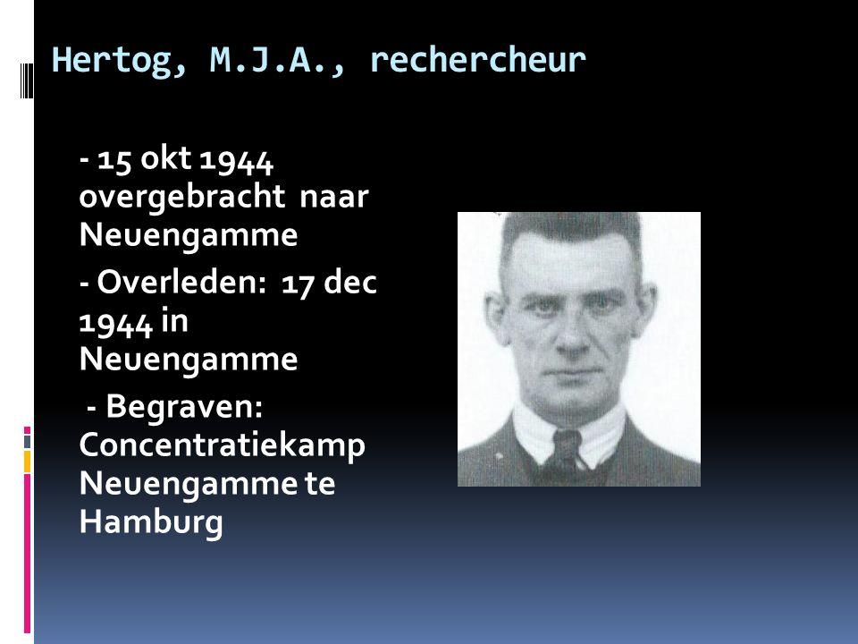 Hertog, M.J.A., rechercheur - 15 okt 1944 overgebracht naar Neuengamme - Overleden: 17 dec 1944 in Neuengamme - Begraven: Concentratiekamp Neuengamme te Hamburg