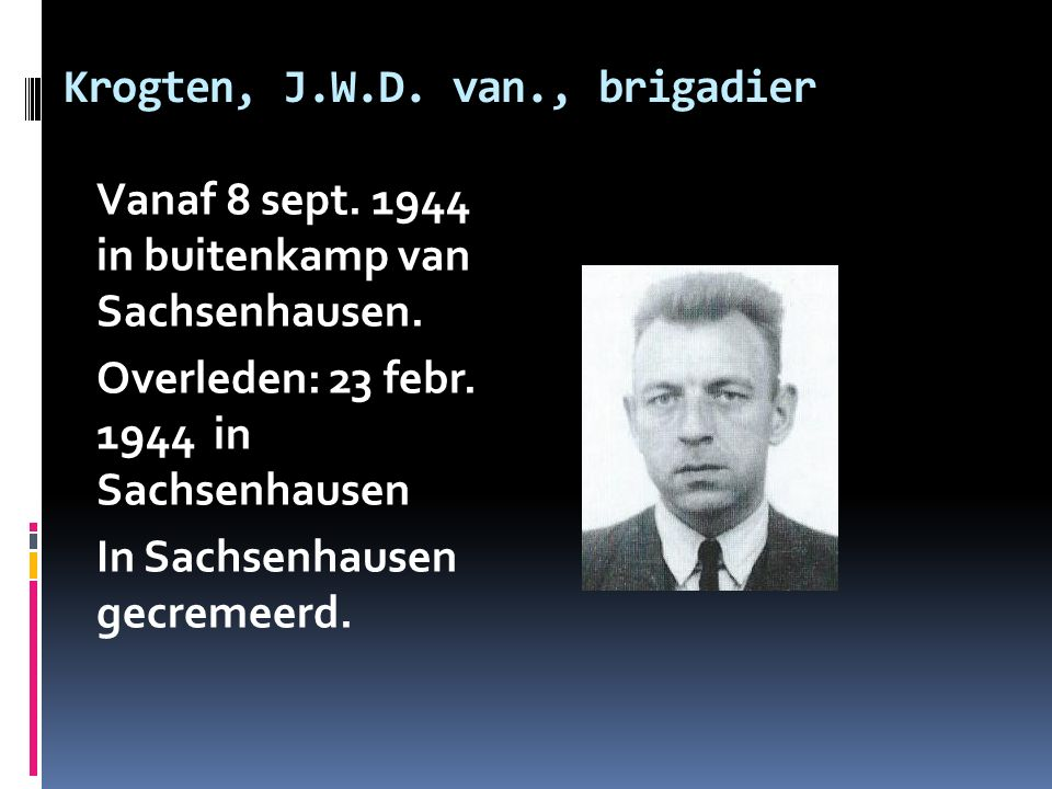 Krogten, J.W.D. van., brigadier Vanaf 8 sept. 1944 in buitenkamp van Sachsenhausen.