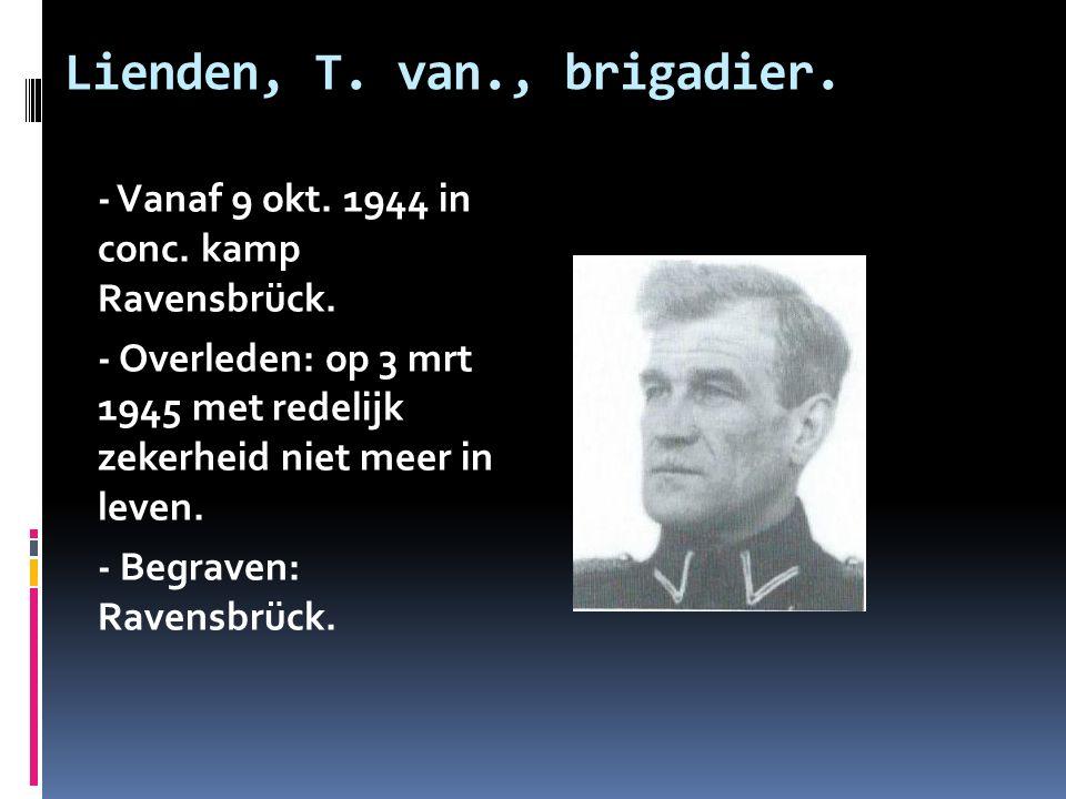 Lienden, T. van., brigadier. - Vanaf 9 okt. 1944 in conc. kamp Ravensbrück. - Overleden: op 3 mrt 1945 met redelijk zekerheid niet meer in leven. - Be