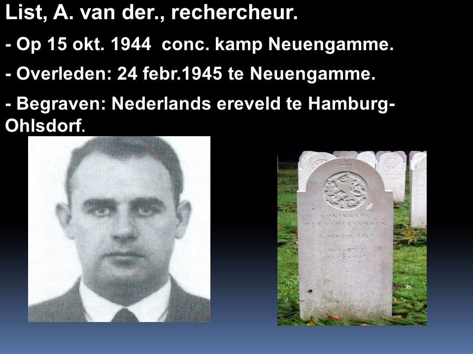 List, A. van der., rechercheur. - Op 15 okt. 1944 conc. kamp Neuengamme. - Overleden: 24 febr.1945 te Neuengamme. - Begraven: Nederlands ereveld te Ha